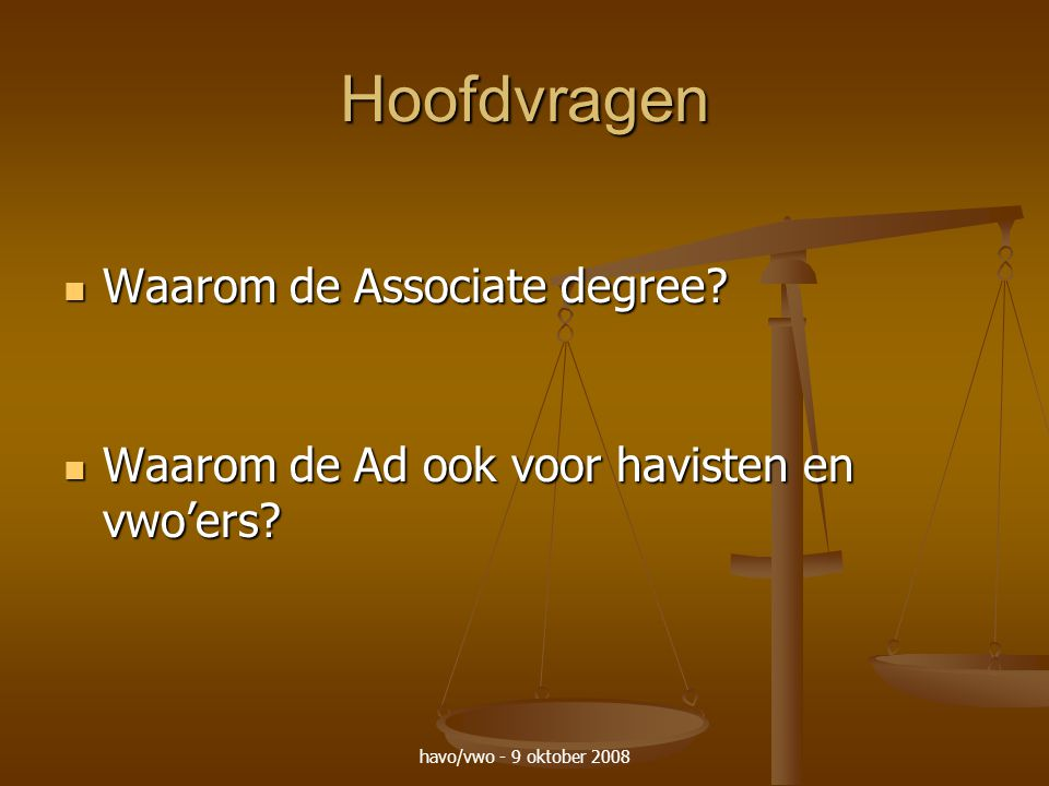 havo/vwo - 9 oktober 2008 Hoofdvragen Waarom de Associate degree? Waarom de Associate degree? Waarom de Ad ook voor havisten en vwo'ers? Waarom de Ad