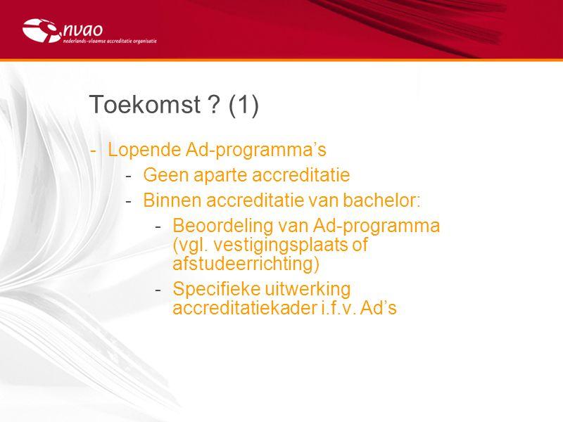 Toekomst ? (1) -Lopende Ad-programma's -Geen aparte accreditatie -Binnen accreditatie van bachelor: -Beoordeling van Ad-programma (vgl. vestigingsplaa
