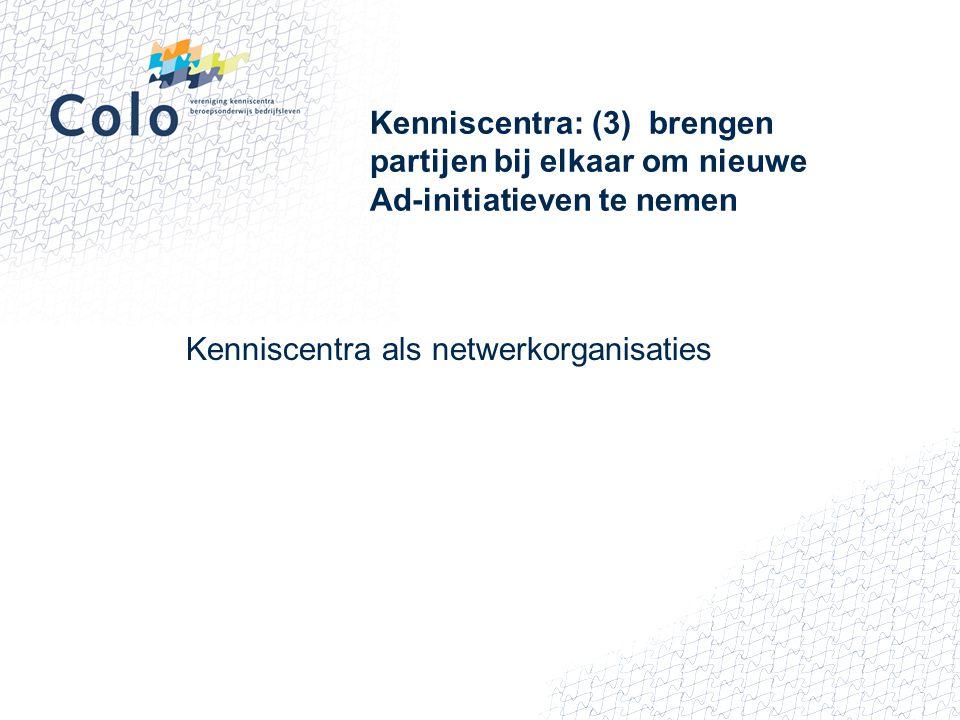 Kenniscentra: (3) brengen partijen bij elkaar om nieuwe Ad-initiatieven te nemen Kenniscentra als netwerkorganisaties