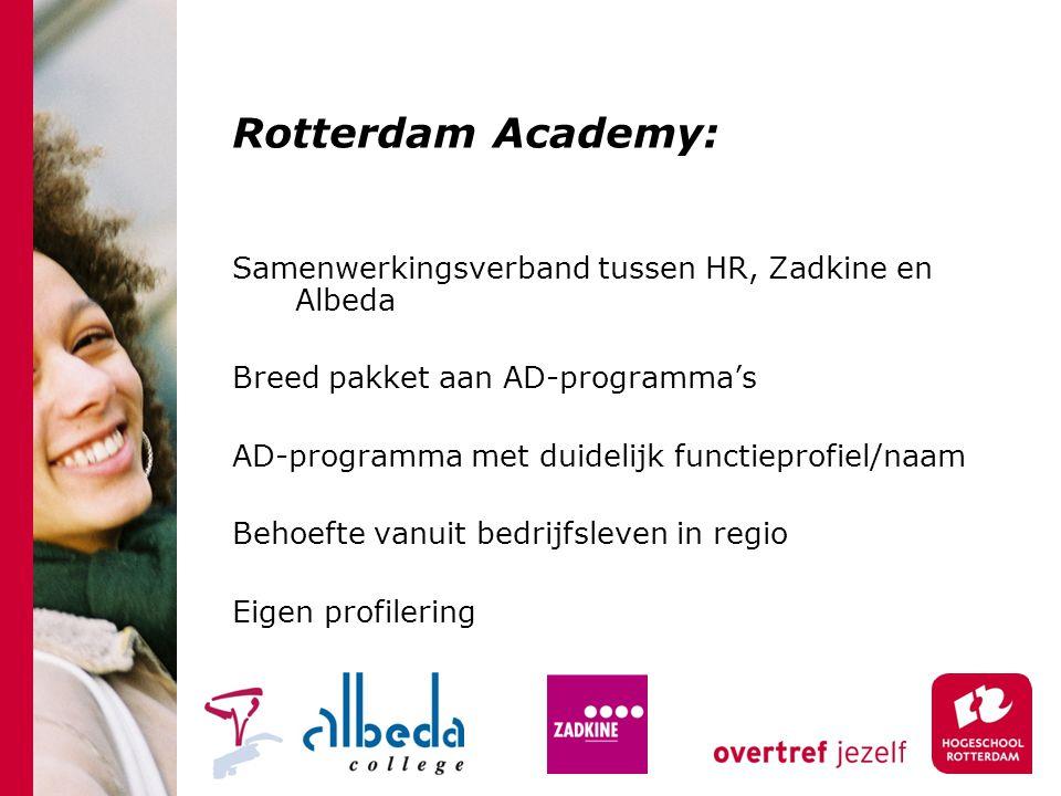 Rotterdam Academy: Samenwerkingsverband tussen HR, Zadkine en Albeda Breed pakket aan AD-programma's AD-programma met duidelijk functieprofiel/naam Behoefte vanuit bedrijfsleven in regio Eigen profilering