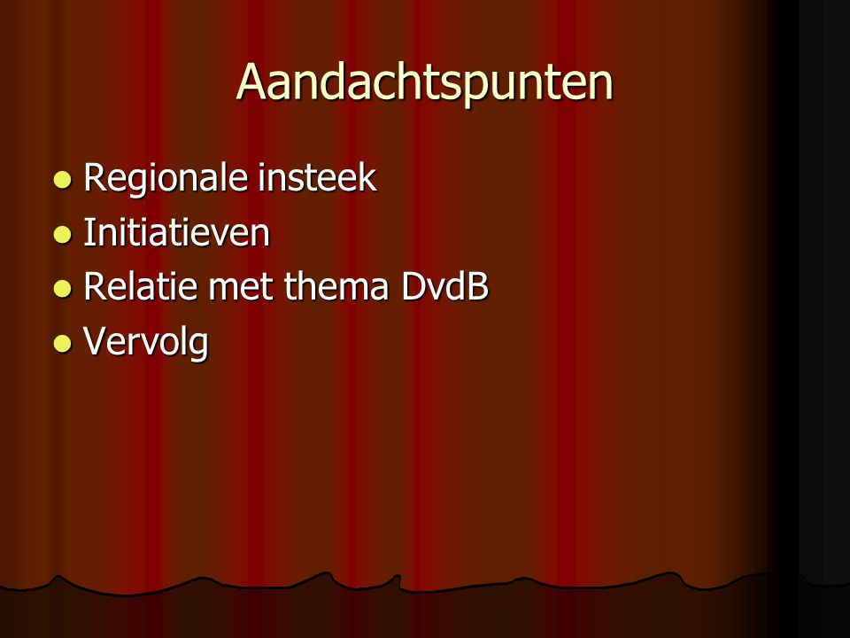 Aandachtspunten Regionale insteek Regionale insteek Initiatieven Initiatieven Relatie met thema DvdB Relatie met thema DvdB Vervolg Vervolg