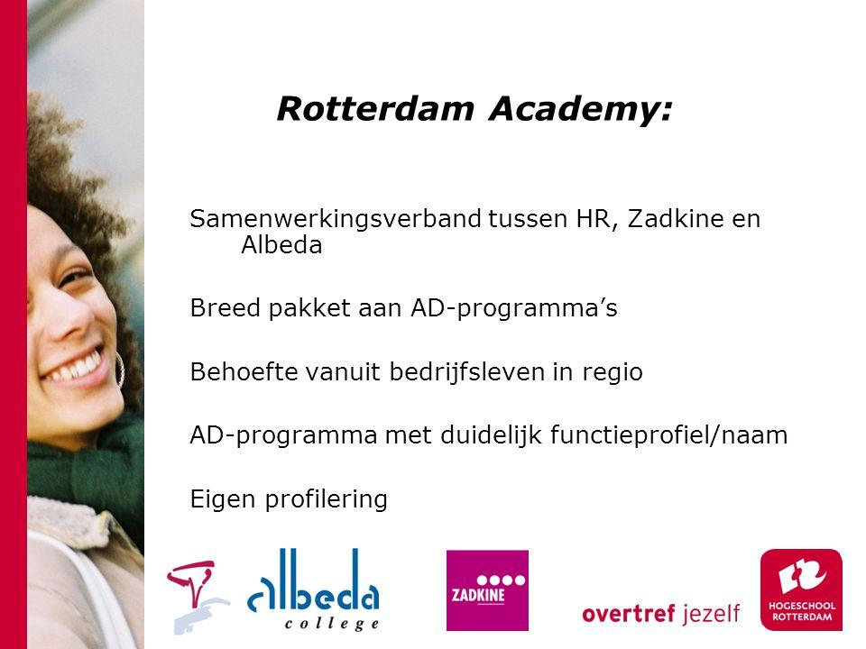Rotterdam Academy: Samenwerkingsverband tussen HR, Zadkine en Albeda Breed pakket aan AD-programma's Behoefte vanuit bedrijfsleven in regio AD-programma met duidelijk functieprofiel/naam Eigen profilering