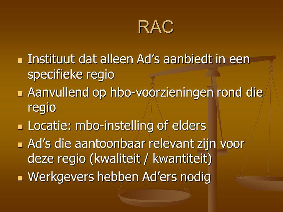 RAC Er zijn in deze regio voldoende werkenden en leerlingen die deze Ad's kunnen gaan doen Er zijn in deze regio voldoende werkenden en leerlingen die deze Ad's kunnen gaan doen Ad's met licentie (bestaand / aanvragen) van bestaande hogescholen Ad's met licentie (bestaand / aanvragen) van bestaande hogescholen EVC-bureau EVC-bureau Ook maatwerk en private opleidingen Ook maatwerk en private opleidingen RAC valt onder regelingen hoger onderwijs RAC valt onder regelingen hoger onderwijs