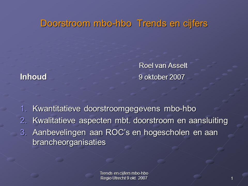 1 Trends en cijfers mbo-hbo Regio Utrecht 9 okt. 2007 Doorstroom mbo-hbo Trends en cijfers Roel van Asselt Inhoud 9 oktober 2007 1.Kwantitatieve doors