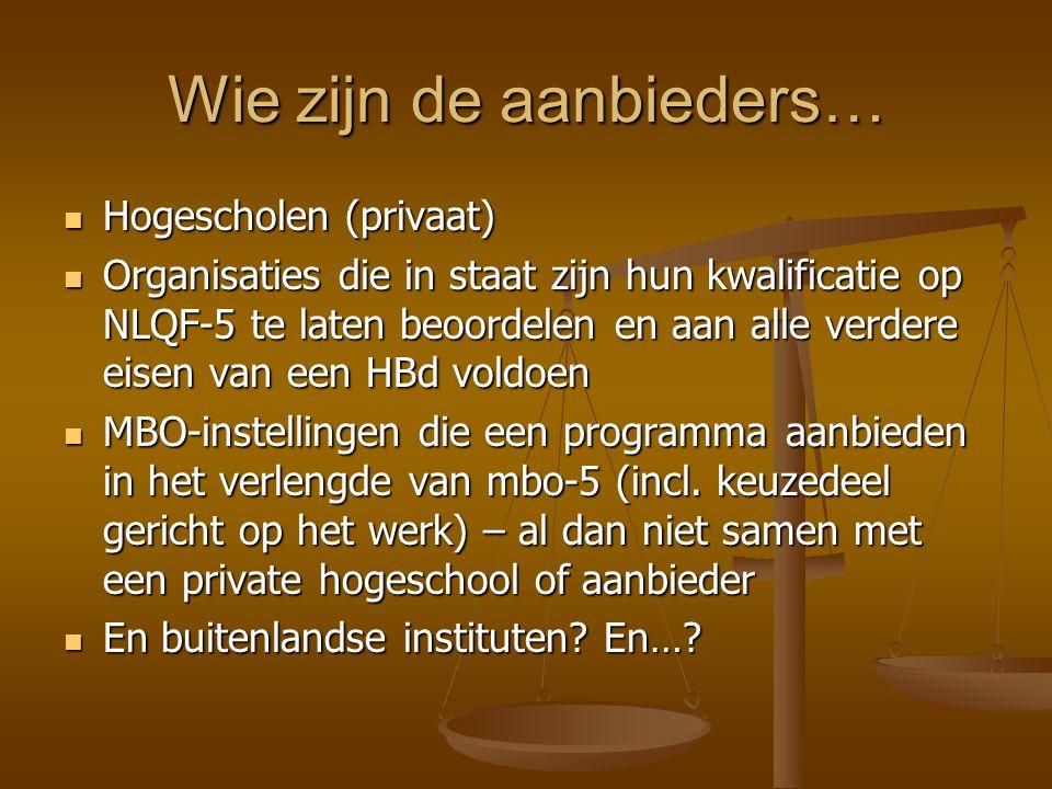 Wie zijn de aanbieders… Hogescholen (privaat) Hogescholen (privaat) Organisaties die in staat zijn hun kwalificatie op NLQF-5 te laten beoordelen en aan alle verdere eisen van een HBd voldoen Organisaties die in staat zijn hun kwalificatie op NLQF-5 te laten beoordelen en aan alle verdere eisen van een HBd voldoen MBO-instellingen die een programma aanbieden in het verlengde van mbo-5 (incl.