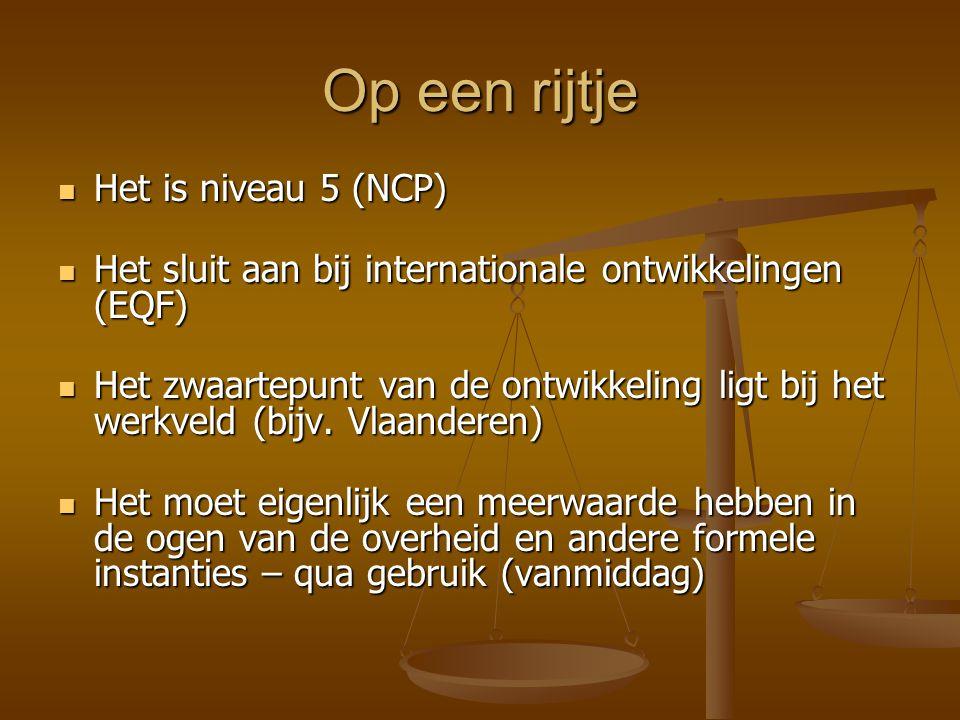 Op een rijtje Het is niveau 5 (NCP) Het is niveau 5 (NCP) Het sluit aan bij internationale ontwikkelingen (EQF) Het sluit aan bij internationale ontwikkelingen (EQF) Het zwaartepunt van de ontwikkeling ligt bij het werkveld (bijv.