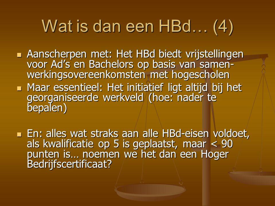 Wat is dan een HBd… (4) Aanscherpen met: Het HBd biedt vrijstellingen voor Ad's en Bachelors op basis van samen- werkingsovereenkomsten met hogescholen Aanscherpen met: Het HBd biedt vrijstellingen voor Ad's en Bachelors op basis van samen- werkingsovereenkomsten met hogescholen Maar essentieel: Het initiatief ligt altijd bij het georganiseerde werkveld (hoe: nader te bepalen) Maar essentieel: Het initiatief ligt altijd bij het georganiseerde werkveld (hoe: nader te bepalen) En: alles wat straks aan alle HBd-eisen voldoet, als kwalificatie op 5 is geplaatst, maar < 90 punten is… noemen we het dan een Hoger Bedrijfscertificaat.