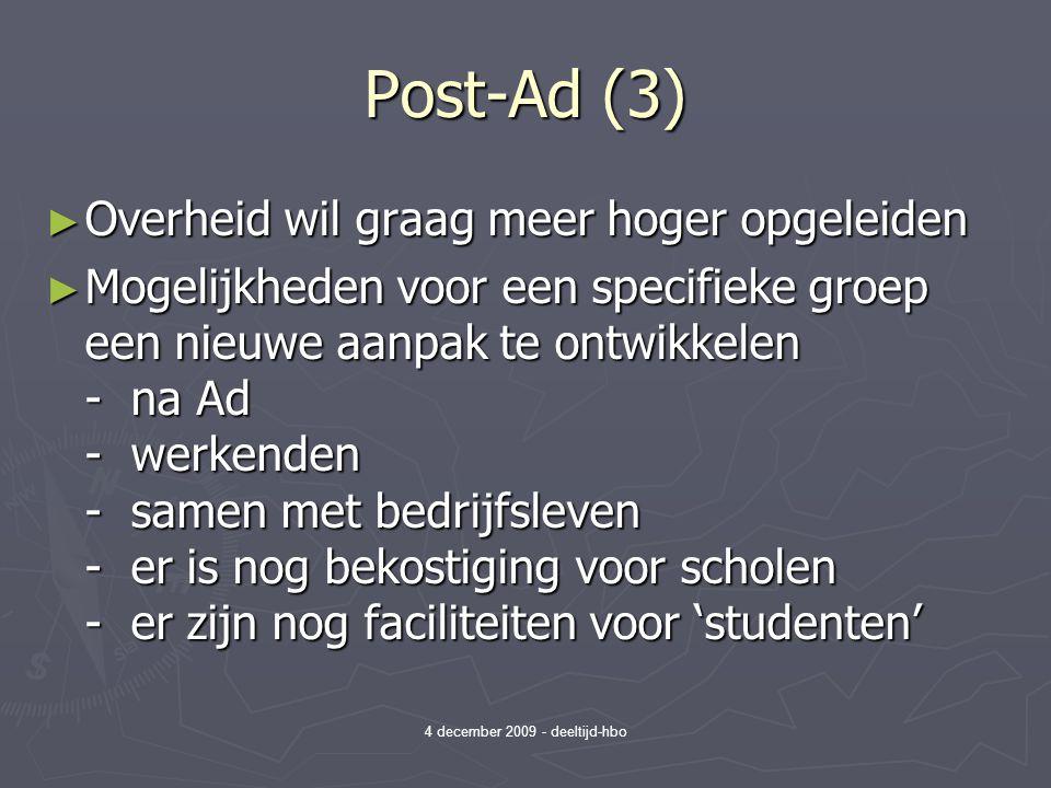 4 december 2009 - deeltijd-hbo Post-Ad (3) ► Overheid wil graag meer hoger opgeleiden ► Mogelijkheden voor een specifieke groep een nieuwe aanpak te ontwikkelen - na Ad - werkenden - samen met bedrijfsleven - er is nog bekostiging voor scholen - er zijn nog faciliteiten voor 'studenten'