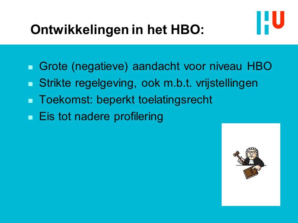 Ontwikkelingen in het HBO: n Grote (negatieve) aandacht voor niveau HBO n Strikte regelgeving, ook m.b.t. vrijstellingen n Toekomst: beperkt toelating