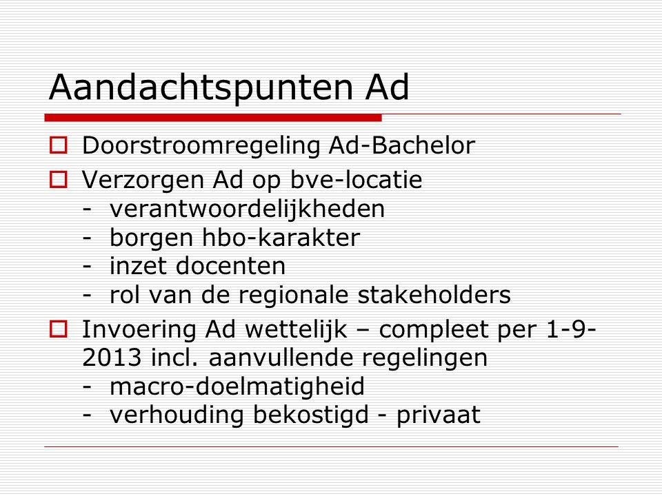 Aandachtspunten Ad  Doorstroomregeling Ad-Bachelor  Verzorgen Ad op bve-locatie - verantwoordelijkheden - borgen hbo-karakter - inzet docenten - rol van de regionale stakeholders  Invoering Ad wettelijk – compleet per 1-9- 2013 incl.