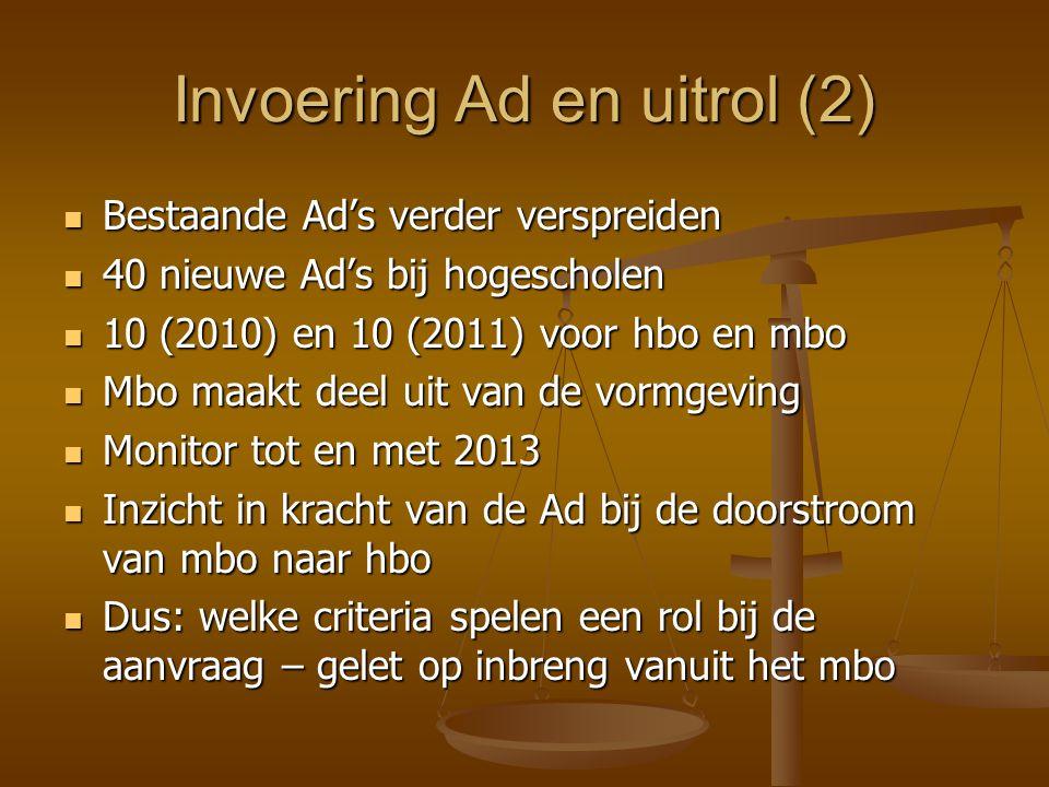Invoering Ad en uitrol (2) Bestaande Ad's verder verspreiden Bestaande Ad's verder verspreiden 40 nieuwe Ad's bij hogescholen 40 nieuwe Ad's bij hogescholen 10 (2010) en 10 (2011) voor hbo en mbo 10 (2010) en 10 (2011) voor hbo en mbo Mbo maakt deel uit van de vormgeving Mbo maakt deel uit van de vormgeving Monitor tot en met 2013 Monitor tot en met 2013 Inzicht in kracht van de Ad bij de doorstroom van mbo naar hbo Inzicht in kracht van de Ad bij de doorstroom van mbo naar hbo Dus: welke criteria spelen een rol bij de aanvraag – gelet op inbreng vanuit het mbo Dus: welke criteria spelen een rol bij de aanvraag – gelet op inbreng vanuit het mbo