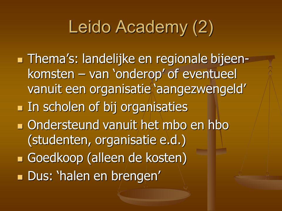 Leido Academy (2) Thema's: landelijke en regionale bijeen- komsten – van 'onderop' of eventueel vanuit een organisatie 'aangezwengeld' Thema's: landelijke en regionale bijeen- komsten – van 'onderop' of eventueel vanuit een organisatie 'aangezwengeld' In scholen of bij organisaties In scholen of bij organisaties Ondersteund vanuit het mbo en hbo (studenten, organisatie e.d.) Ondersteund vanuit het mbo en hbo (studenten, organisatie e.d.) Goedkoop (alleen de kosten) Goedkoop (alleen de kosten) Dus: 'halen en brengen' Dus: 'halen en brengen'