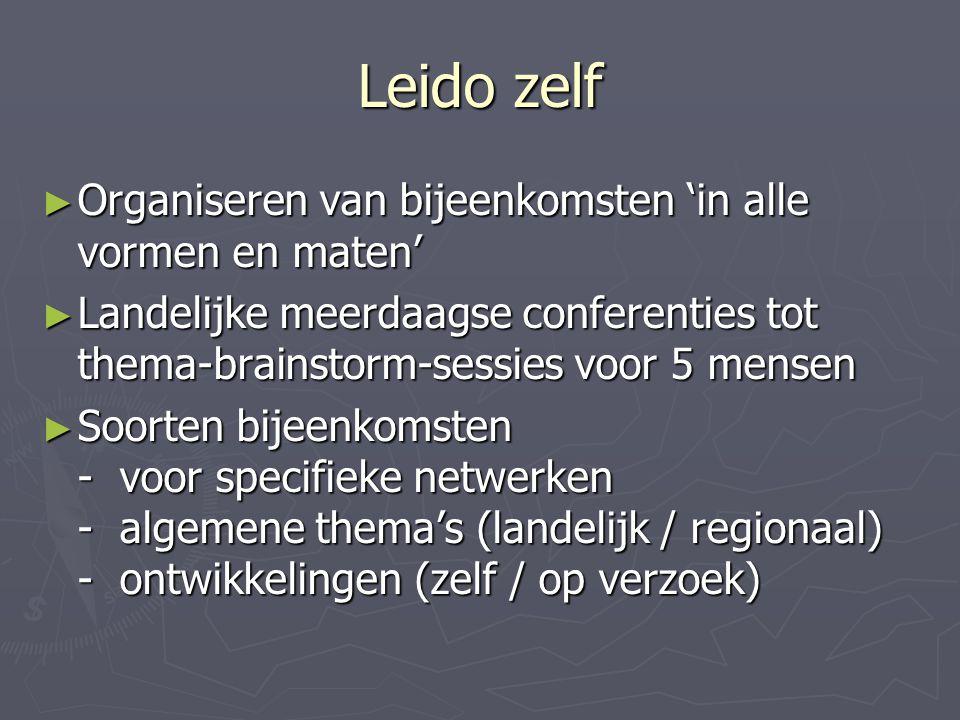 Leido zelf ► Organiseren van bijeenkomsten 'in alle vormen en maten' ► Landelijke meerdaagse conferenties tot thema-brainstorm-sessies voor 5 mensen ► Soorten bijeenkomsten - voor specifieke netwerken - algemene thema's (landelijk / regionaal) - ontwikkelingen (zelf / op verzoek)