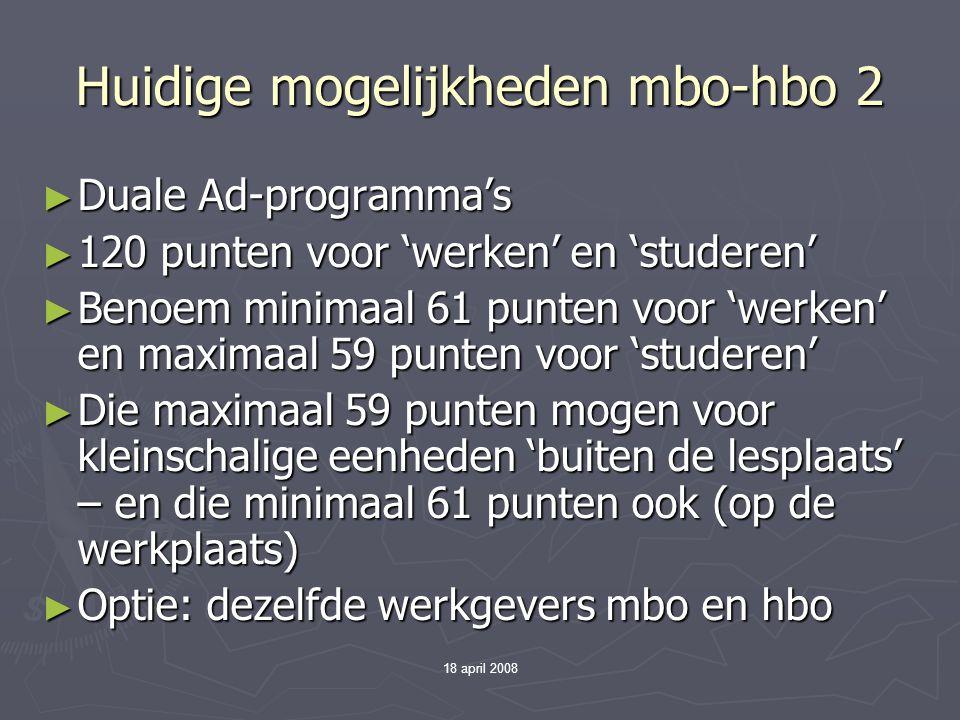 18 april 2008 Huidige mogelijkheden mbo-hbo 2 ► Duale Ad-programma's ► 120 punten voor 'werken' en 'studeren' ► Benoem minimaal 61 punten voor 'werken