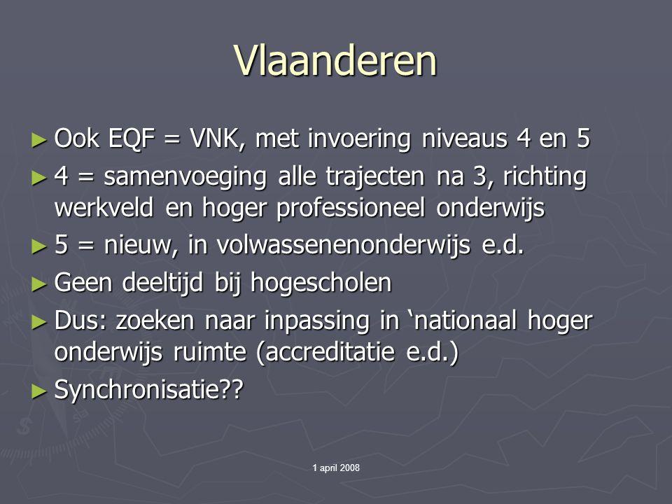 1 april 2008 Vlaanderen ► Ook EQF = VNK, met invoering niveaus 4 en 5 ► 4 = samenvoeging alle trajecten na 3, richting werkveld en hoger professioneel onderwijs ► 5 = nieuw, in volwassenenonderwijs e.d.