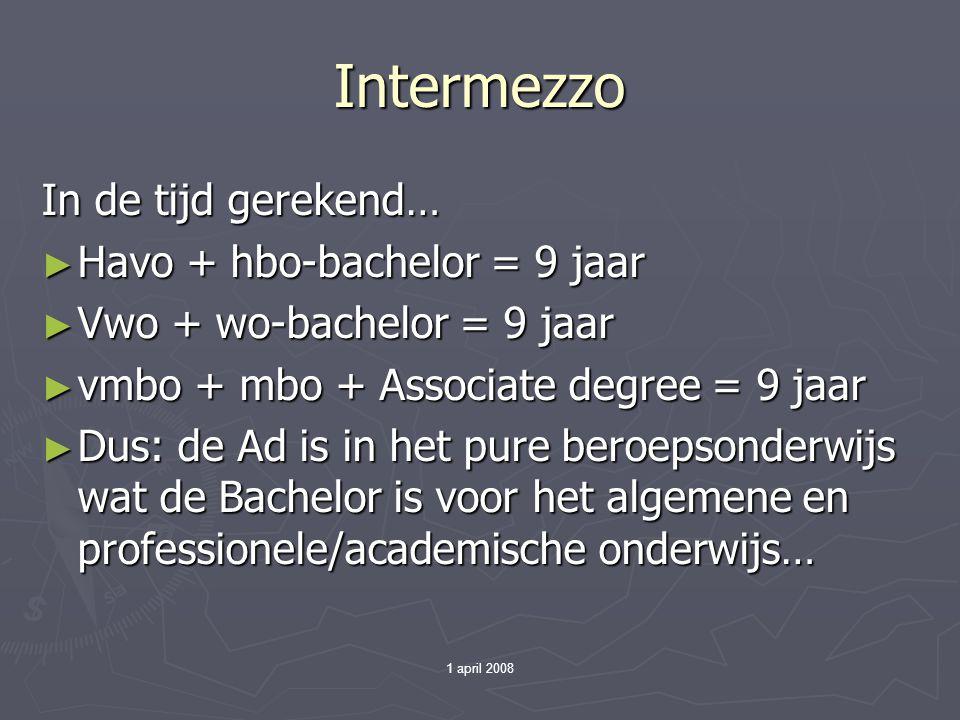 1 april 2008 Intermezzo In de tijd gerekend… ► Havo + hbo-bachelor = 9 jaar ► Vwo + wo-bachelor = 9 jaar ► vmbo + mbo + Associate degree = 9 jaar ► Dus: de Ad is in het pure beroepsonderwijs wat de Bachelor is voor het algemene en professionele/academische onderwijs…