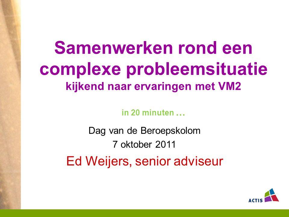 Samenwerken rond een complexe probleemsituatie kijkend naar ervaringen met VM2 in 20 minuten … Dag van de Beroepskolom 7 oktober 2011 Ed Weijers, senior adviseur
