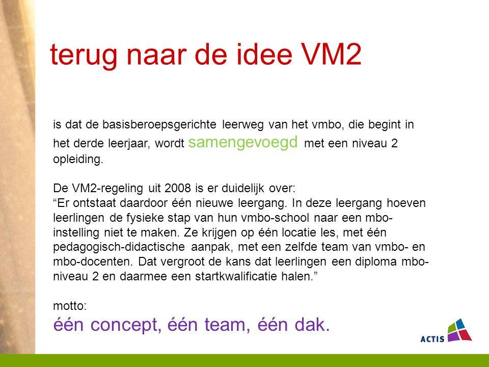 terug naar de idee VM2 is dat de basisberoepsgerichte leerweg van het vmbo, die begint in het derde leerjaar, wordt samengevoegd met een niveau 2 opleiding.
