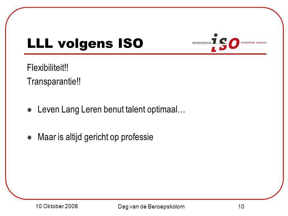 10 Oktober 2008 Dag van de Beroepskolom 10 LLL volgens ISO Flexibiliteit!! Transparantie!! Leven Lang Leren benut talent optimaal… Maar is altijd geri