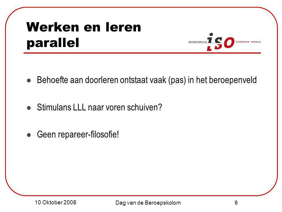 10 Oktober 2008 Dag van de Beroepskolom 6 Werken en leren parallel Behoefte aan doorleren ontstaat vaak (pas) in het beroepenveld Stimulans LLL naar v