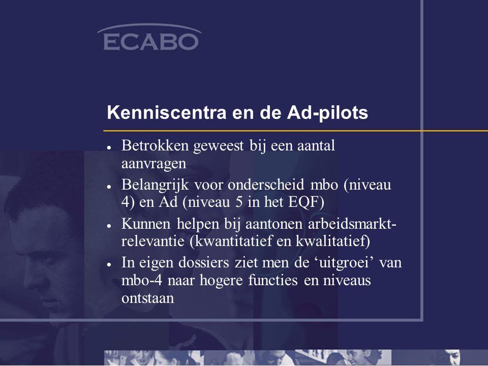 Kenniscentra en de Ad-pilots  Betrokken geweest bij een aantal aanvragen  Belangrijk voor onderscheid mbo (niveau 4) en Ad (niveau 5 in het EQF)  Kunnen helpen bij aantonen arbeidsmarkt- relevantie (kwantitatief en kwalitatief)  In eigen dossiers ziet men de 'uitgroei' van mbo-4 naar hogere functies en niveaus ontstaan