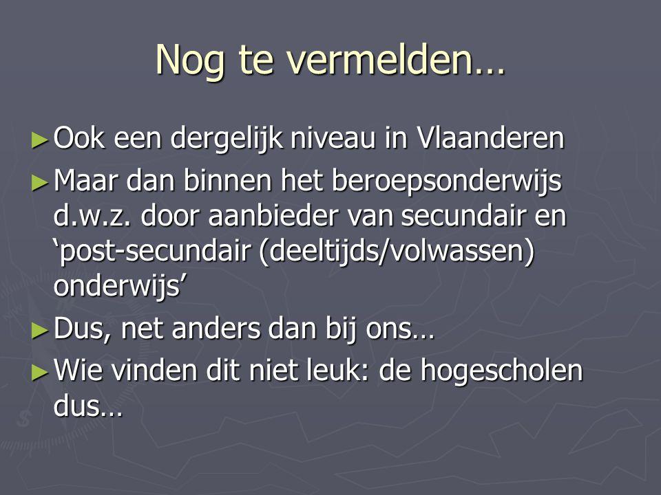 Nog te vermelden… ► Ook een dergelijk niveau in Vlaanderen ► Maar dan binnen het beroepsonderwijs d.w.z. door aanbieder van secundair en 'post-secunda