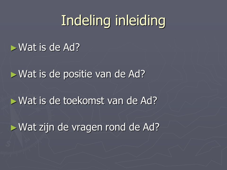 Indeling inleiding ► Wat is de Ad? ► Wat is de positie van de Ad? ► Wat is de toekomst van de Ad? ► Wat zijn de vragen rond de Ad?