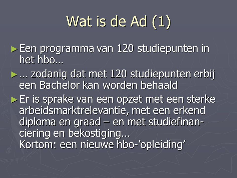 Wat is de Ad (2) ► Een hbo-programma met een eigen inhoud, afstudeerproject… ► … een eigen propedeuse, verwijzing, begeleiding… ► … een dubbelfunctie: aan de slag of verder met de bachelor… ► … een programma dat na een aantal jaren werken efficiënt in deeltijd kan worden gevolgd door de rest van een bachelor