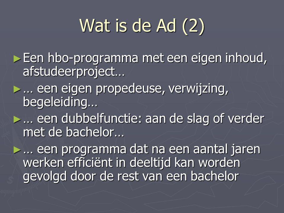 Wat is de Ad (2) ► Een hbo-programma met een eigen inhoud, afstudeerproject… ► … een eigen propedeuse, verwijzing, begeleiding… ► … een dubbelfunctie: