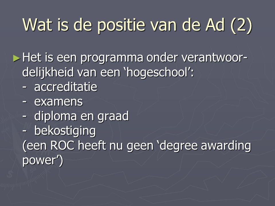 Wat is de positie van de Ad (2) ► Het is een programma onder verantwoor- delijkheid van een 'hogeschool': - accreditatie - examens - diploma en graad - bekostiging (een ROC heeft nu geen 'degree awarding power')