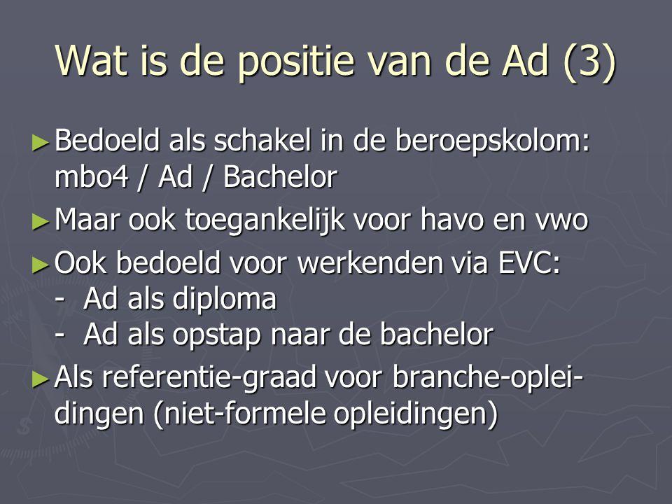 Wat is de positie van de Ad (3) ► Bedoeld als schakel in de beroepskolom: mbo4 / Ad / Bachelor ► Maar ook toegankelijk voor havo en vwo ► Ook bedoeld
