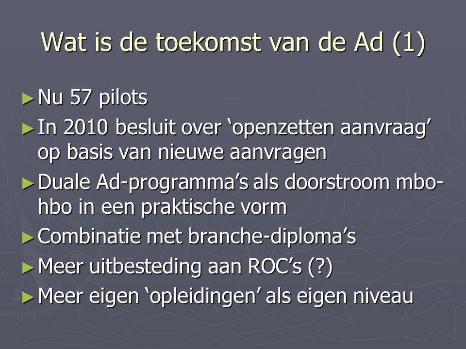 Wat is de toekomst van de Ad (1) ► Nu 57 pilots ► In 2010 besluit over 'openzetten aanvraag' op basis van nieuwe aanvragen ► Duale Ad-programma's als