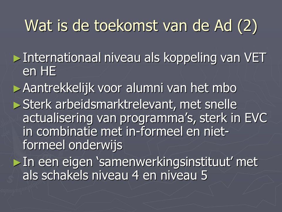 Wat is de toekomst van de Ad (2) ► Internationaal niveau als koppeling van VET en HE ► Aantrekkelijk voor alumni van het mbo ► Sterk arbeidsmarktrelevant, met snelle actualisering van programma's, sterk in EVC in combinatie met in-formeel en niet- formeel onderwijs ► In een eigen 'samenwerkingsinstituut' met als schakels niveau 4 en niveau 5