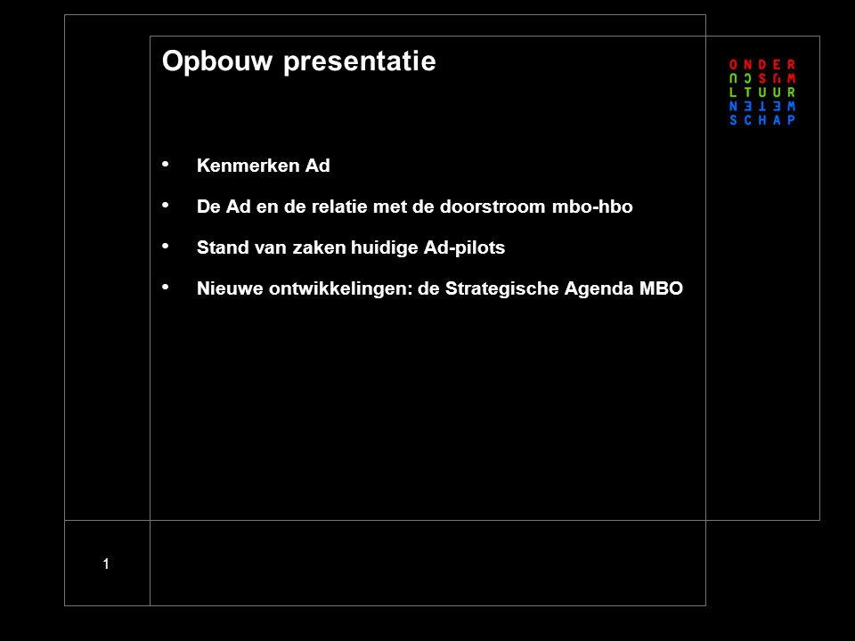 1 Opbouw presentatie Kenmerken Ad De Ad en de relatie met de doorstroom mbo-hbo Stand van zaken huidige Ad-pilots Nieuwe ontwikkelingen: de Strategische Agenda MBO
