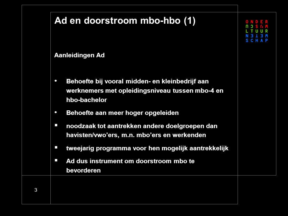3 Ad en doorstroom mbo-hbo (1) Aanleidingen Ad Behoefte bij vooral midden- en kleinbedrijf aan werknemers met opleidingsniveau tussen mbo-4 en hbo-bachelor Behoefte aan meer hoger opgeleiden  noodzaak tot aantrekken andere doelgroepen dan havisten/vwo'ers, m.n.