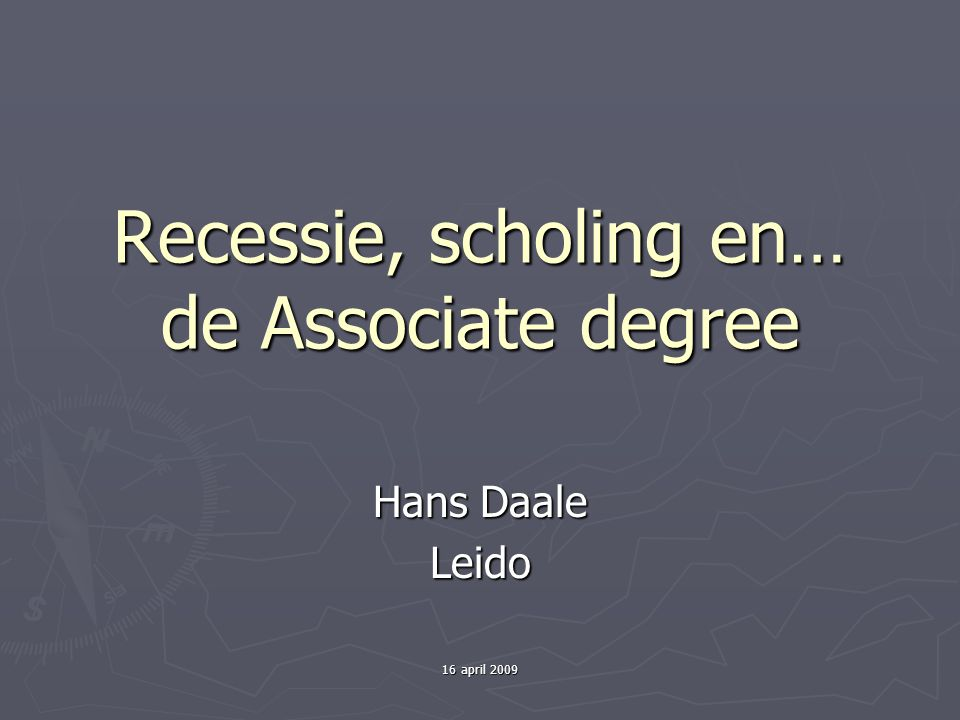 16 april 2009 Recessie, scholing en… de Associate degree Hans Daale Leido
