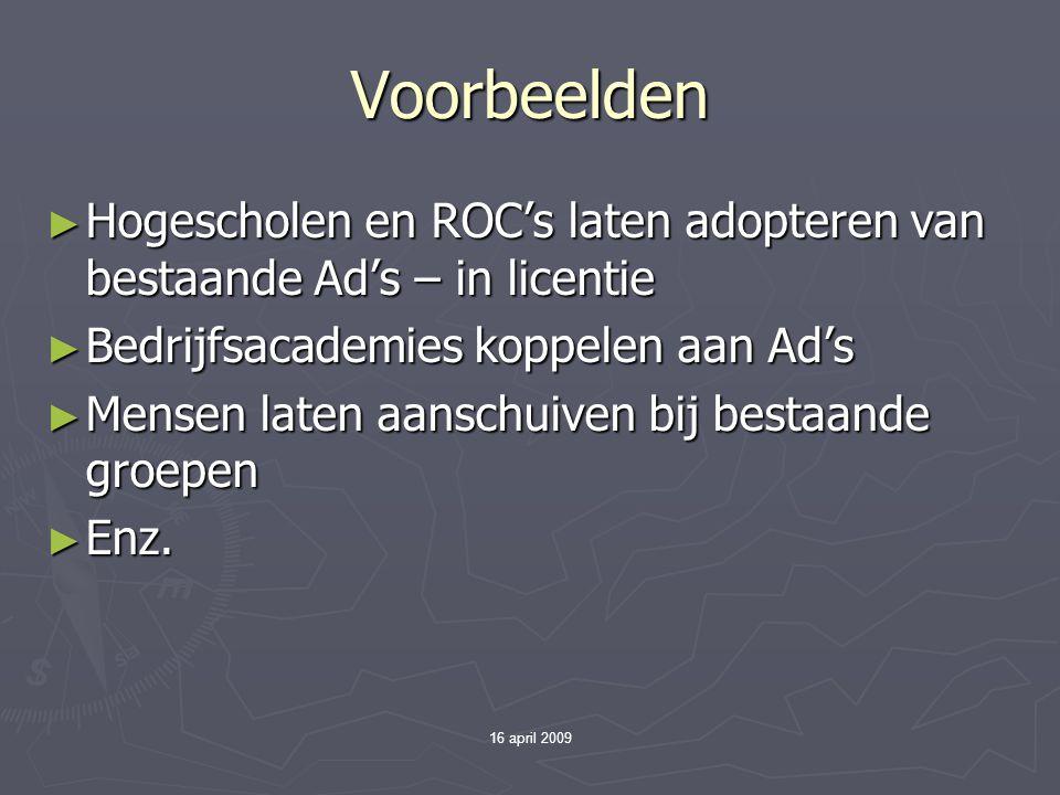 16 april 2009 Voorbeelden ► Hogescholen en ROC's laten adopteren van bestaande Ad's – in licentie ► Bedrijfsacademies koppelen aan Ad's ► Mensen laten