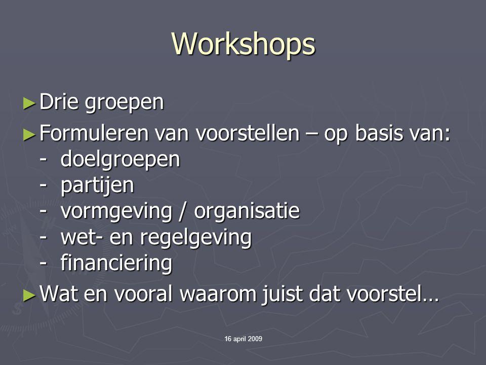 16 april 2009 Workshops ► Drie groepen ► Formuleren van voorstellen – op basis van: - doelgroepen - partijen - vormgeving / organisatie - wet- en rege