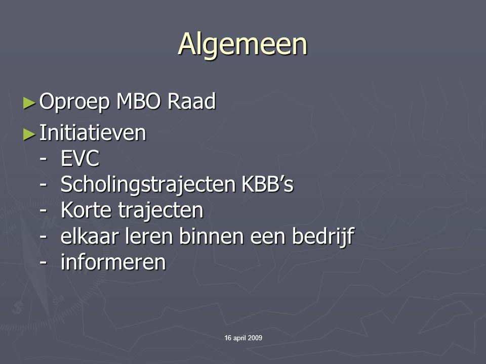 16 april 2009 Algemeen ► Oproep MBO Raad ► Initiatieven - EVC - Scholingstrajecten KBB's - Korte trajecten - elkaar leren binnen een bedrijf - informe