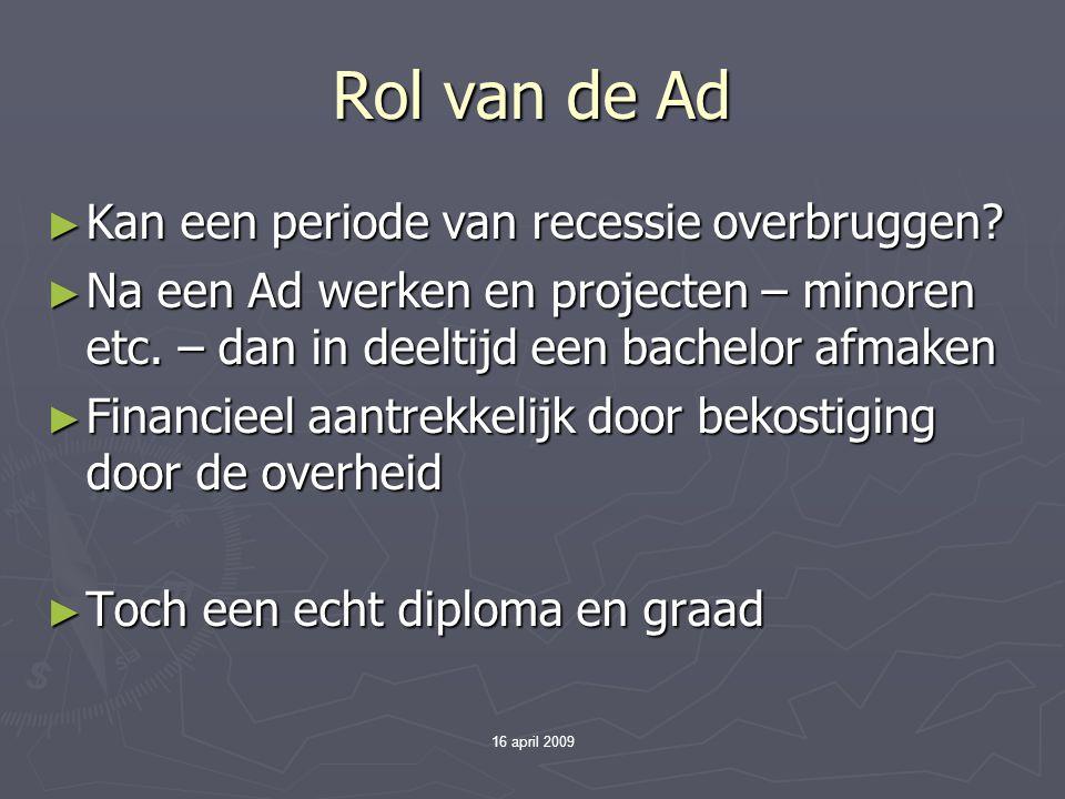 16 april 2009 Rol van de Ad ► Kan een periode van recessie overbruggen? ► Na een Ad werken en projecten – minoren etc. – dan in deeltijd een bachelor