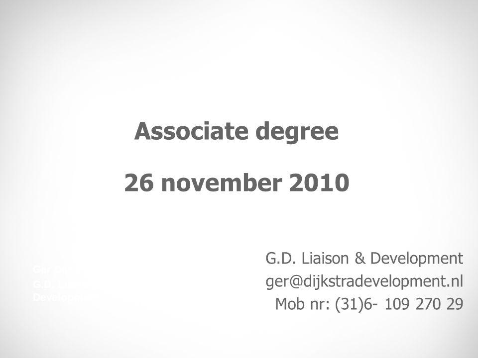 Associate degree 26 november 2010 Ger Dijkstra G.D. Liaison & Development ger@dijkstradevelopment.nl Mob nr: (31)6- 109 270 29