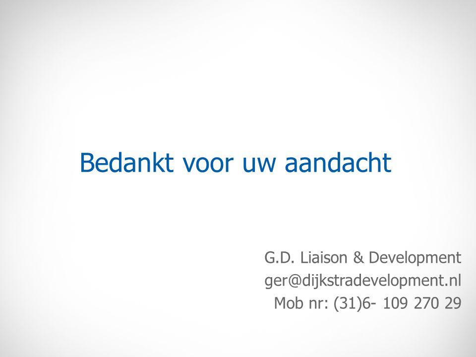 Bedankt voor uw aandacht G.D. Liaison & Development ger@dijkstradevelopment.nl Mob nr: (31)6- 109 270 29