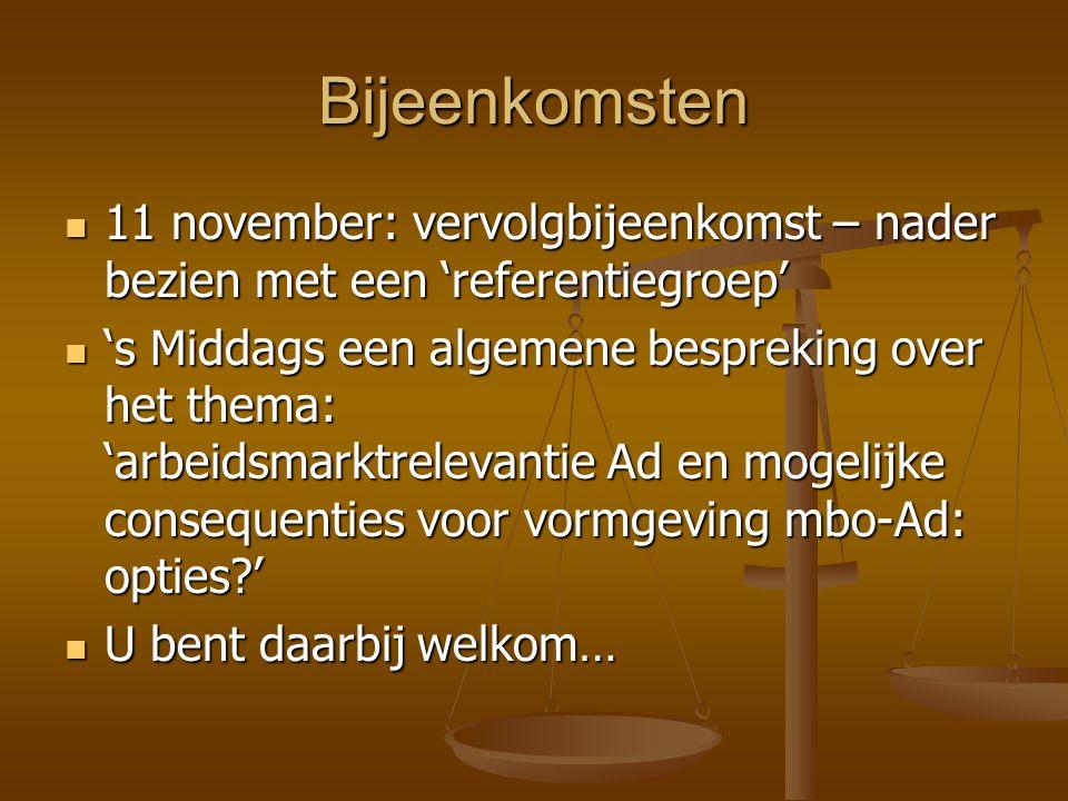 Bijeenkomsten 11 november: vervolgbijeenkomst – nader bezien met een 'referentiegroep' 11 november: vervolgbijeenkomst – nader bezien met een 'referentiegroep' 's Middags een algemene bespreking over het thema: 'arbeidsmarktrelevantie Ad en mogelijke consequenties voor vormgeving mbo-Ad: opties ' 's Middags een algemene bespreking over het thema: 'arbeidsmarktrelevantie Ad en mogelijke consequenties voor vormgeving mbo-Ad: opties ' U bent daarbij welkom… U bent daarbij welkom…