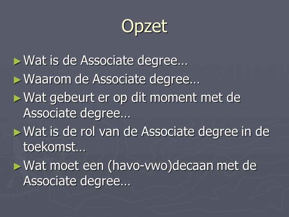 Opzet ► Wat is de Associate degree… ► Waarom de Associate degree… ► Wat gebeurt er op dit moment met de Associate degree… ► Wat is de rol van de Associate degree in de toekomst… ► Wat moet een (havo-vwo)decaan met de Associate degree…