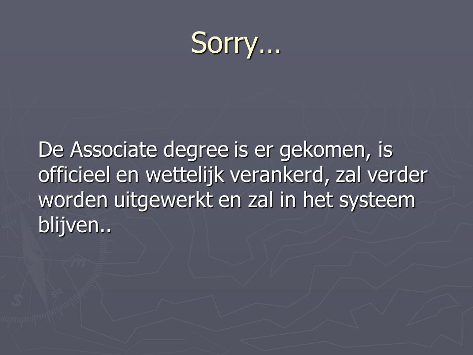 Sorry… De Associate degree is er gekomen, is officieel en wettelijk verankerd, zal verder worden uitgewerkt en zal in het systeem blijven..