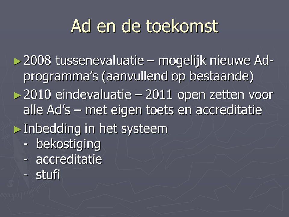 Ad en de toekomst ► 2008 tussenevaluatie – mogelijk nieuwe Ad- programma's (aanvullend op bestaande) ► 2010 eindevaluatie – 2011 open zetten voor alle Ad's – met eigen toets en accreditatie ► Inbedding in het systeem - bekostiging - accreditatie - stufi