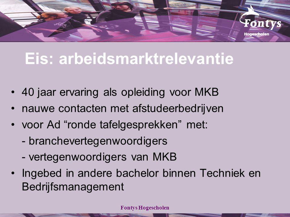 Fontys Hogescholen Eis: arbeidsmarktrelevantie 40 jaar ervaring als opleiding voor MKB nauwe contacten met afstudeerbedrijven voor Ad ronde tafelgesprekken met: - branchevertegenwoordigers - vertegenwoordigers van MKB Ingebed in andere bachelor binnen Techniek en Bedrijfsmanagement