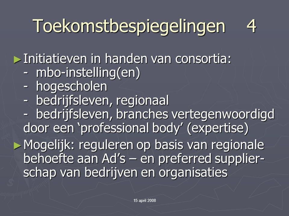 15 april 2008 Toekomstbespiegelingen 4 ► Initiatieven in handen van consortia: - mbo-instelling(en) - hogescholen - bedrijfsleven, regionaal - bedrijfsleven, branches vertegenwoordigd door een 'professional body' (expertise) ► Mogelijk: reguleren op basis van regionale behoefte aan Ad's – en preferred supplier- schap van bedrijven en organisaties