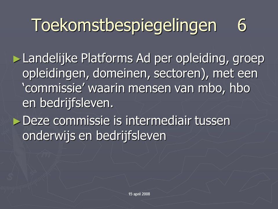 15 april 2008 Toekomstbespiegelingen 6 ► Landelijke Platforms Ad per opleiding, groep opleidingen, domeinen, sectoren), met een 'commissie' waarin mensen van mbo, hbo en bedrijfsleven.