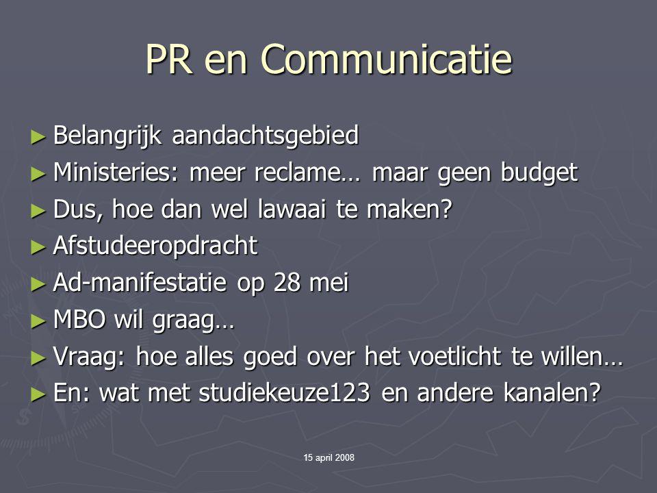 15 april 2008 PR en Communicatie ► Belangrijk aandachtsgebied ► Ministeries: meer reclame… maar geen budget ► Dus, hoe dan wel lawaai te maken.